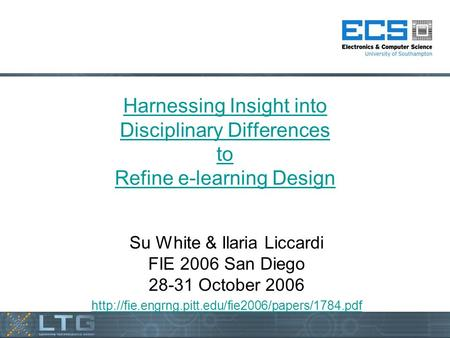 Harnessing Insight into Disciplinary Differences to Refine e-learning Design Su White & Ilaria Liccardi FIE 2006 San Diego 28-31 October 2006