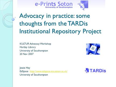 Advocacy in practice: some thoughts from the TARDis Institutional Repository Project KULTUR Advocacy Workshop Hartley Library University of Southampton.
