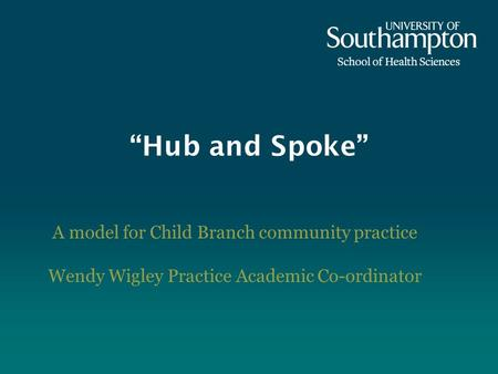 Hub and Spoke A model for Child Branch community practice Wendy Wigley Practice Academic Co-ordinator.