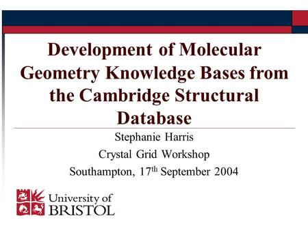 Stephanie Harris Crystal Grid Workshop Southampton, 17 th September 2004 Development of Molecular Geometry Knowledge Bases from the Cambridge Structural.