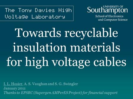 Towards recyclable insulation materials for high voltage cables I. L. Hosier, A. S. Vaughan and S. G. Swingler January 2011 Thanks to EPSRC (Supergen AMPerES.