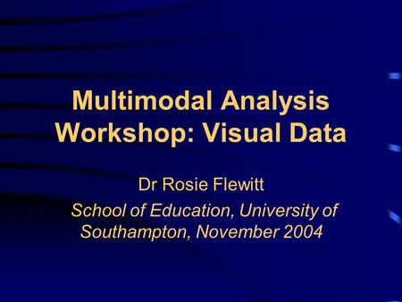 Multimodal Analysis Workshop: Visual Data Dr Rosie Flewitt School of Education, University of Southampton, November 2004.