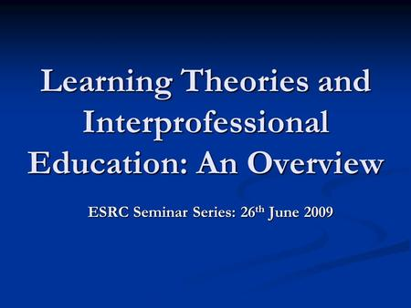 Learning Theories and Interprofessional Education: An Overview ESRC Seminar Series: 26 th June 2009.