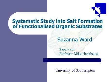 Systematic Study into Salt Formation of Functionalised Organic Substrates Suzanna Ward Supervisor Professor Mike Hursthouse University of Southampton.