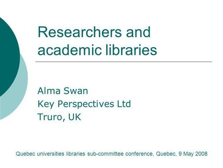 Researchers and academic libraries Alma Swan Key Perspectives Ltd Truro, UK Quebec universities libraries sub-committee conference, Quebec, 9 May 2008.