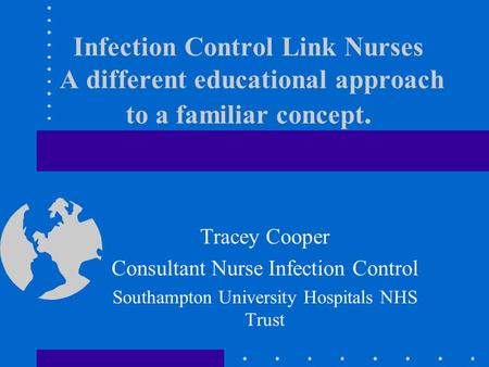 Infection Control Link Nurses A different educational approach to a familiar concept. Tracey Cooper Consultant Nurse Infection Control Southampton University.