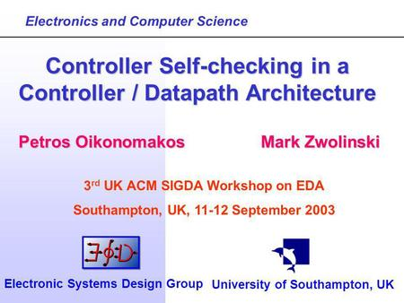Petros OikonomakosMark Zwolinski Controller Self-checking in a Controller / Datapath Architecture Electronics and Computer Science University of Southampton,