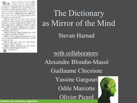The Dictionary as Mirror of the Mind Stevan Harnad with collaborators: Alexandre Blondin-Massé Guillaume Chicoisne Yassine Gargouri Odile Marcotte Olivier.