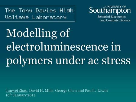 Modelling of electroluminescence in polymers under ac stress Junwei Zhao, David H. Mills, George Chen and Paul L. Lewin 19 th January 2011.