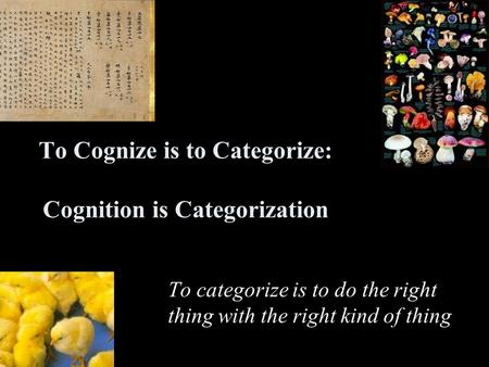 To Cognize is to Categorize: Cognition is Categorization To categorize is to do the right thing with the right kind of thing.