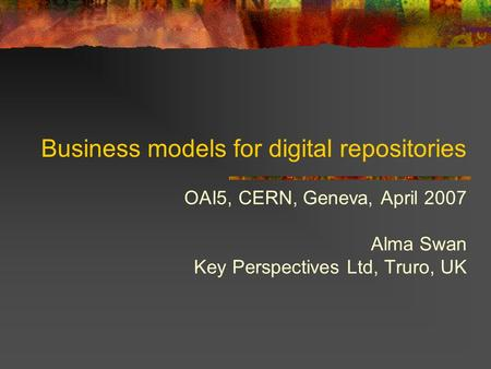 Business models for digital repositories OAI5, CERN, Geneva, April 2007 Alma Swan Key Perspectives Ltd, Truro, UK.