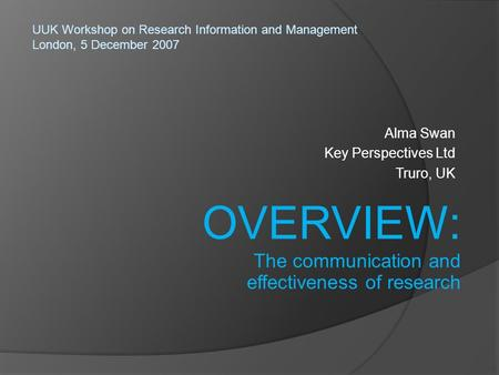 Alma Swan Key Perspectives Ltd Truro, UK UUK Workshop on Research Information and Management London, 5 December 2007 OVERVIEW: The communication and effectiveness.