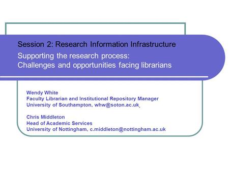 Session 2: Research Information Infrastructure Supporting the research process: Challenges and opportunities facing librarians Wendy White Faculty Librarian.