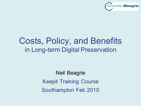Costs, Policy, and Benefits in Long-term Digital Preservation Neil Beagrie Keepit Training Course Southampton Feb 2010.