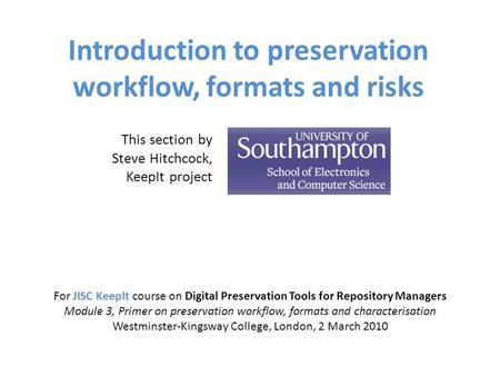 Introduction to preservation workflow, formats and risks For JISC KeepIt course on Digital Preservation Tools for Repository Managers Module 3, Primer.