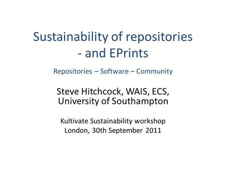 Sustainability of repositories - and EPrints Repositories – Software – Community Steve Hitchcock, WAIS, ECS, University of Southampton Kultivate Sustainability.