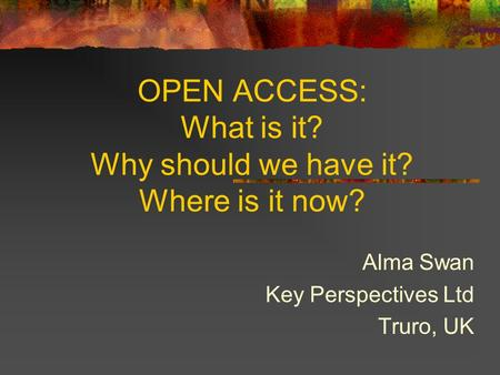 OPEN ACCESS: What is it? Why should we have it? Where is it now? Alma Swan Key Perspectives Ltd Truro, UK.