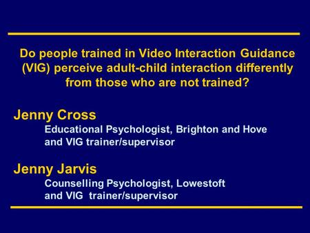 Do people trained in Video Interaction Guidance (VIG) perceive adult-child interaction differently from those who are not trained? Jenny Cross Educational.