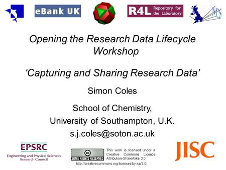 Opening the Research Data Lifecycle Workshop Capturing and Sharing Research Data Simon Coles School of Chemistry, University of Southampton, U.K.