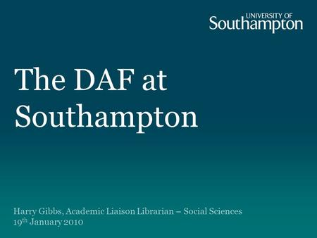 The DAF at Southampton Harry Gibbs, Academic Liaison Librarian – Social Sciences 19 th January 2010.