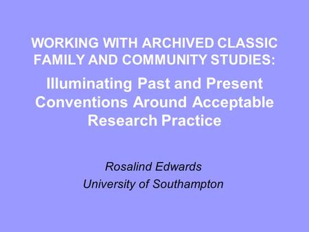 WORKING WITH ARCHIVED CLASSIC FAMILY AND COMMUNITY STUDIES: Illuminating Past and Present Conventions Around Acceptable Research Practice Rosalind Edwards.
