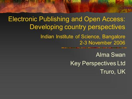 Electronic Publishing and Open Access: Developing country perspectives Indian Institute of Science, Bangalore 2-3 November 2006 Alma Swan Key Perspectives.