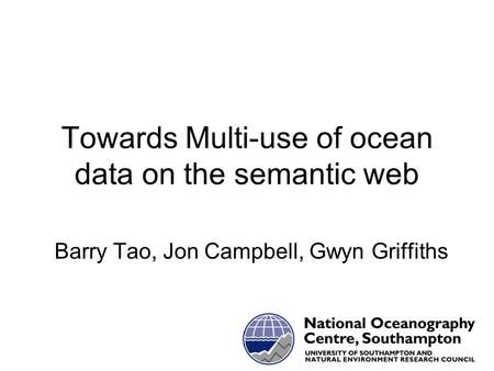 Towards Multi-use of ocean data on the semantic web Barry Tao, Jon Campbell, Gwyn Griffiths.