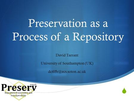 Preservation as a Process of a Repository David Tarrant University of Southampton (UK) Preserv Repository Preservation and Interoperability.org.uk.