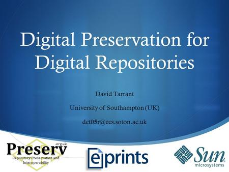Digital Preservation for Digital Repositories David Tarrant University of Southampton (UK) Preserv Repository Preservation and Interoperability.org.uk.