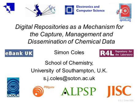 © S.J. Coles 2006 Digital Repositories as a Mechanism for the Capture, Management and Dissemination of Chemical Data Simon Coles School of Chemistry, University.