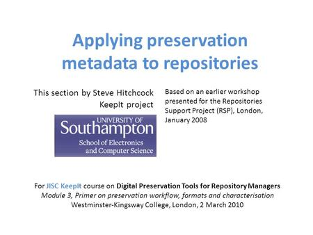 Applying preservation metadata to repositories For JISC KeepIt course on Digital Preservation Tools for Repository Managers Module 3, Primer on preservation.