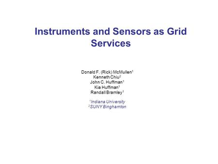 Instruments and Sensors as Grid Services Donald F. (Rick) McMullen 1 Kenneth Chiu 2 John C. Huffman 1 Kia Huffman 1 Randall Bramley 1 1 Indiana University.