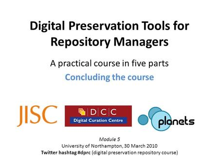 Digital Preservation Tools for Repository Managers A practical course in five parts Concluding the course Module 5 University of Northampton, 30 March.