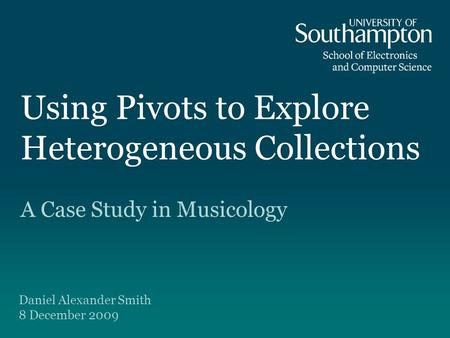 Using Pivots to Explore Heterogeneous Collections A Case Study in Musicology Daniel Alexander Smith 8 December 2009.