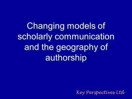 Changing models of scholarly communication and the geography of authorship Key Perspectives Ltd.