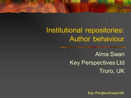 Institutional repositories: Author behaviour Alma Swan Key Perspectives Ltd Truro, UK Key Perspectives Ltd.
