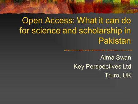 Open Access: What it can do for science and scholarship in Pakistan Alma Swan Key Perspectives Ltd Truro, UK.
