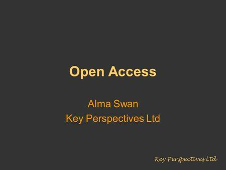 Open Access Alma Swan Key Perspectives Ltd. Why researchers publish their work Key Perspectives Ltd.