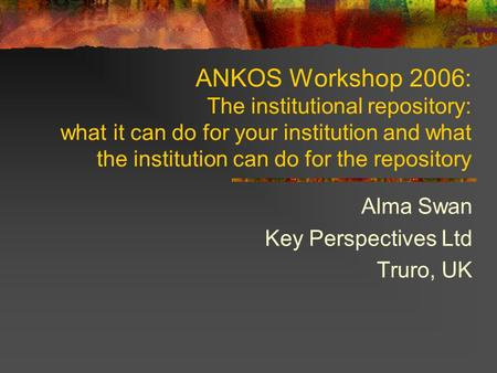 ANKOS Workshop 2006: The institutional repository: what it can do for your institution and what the institution can do for the repository Alma Swan Key.