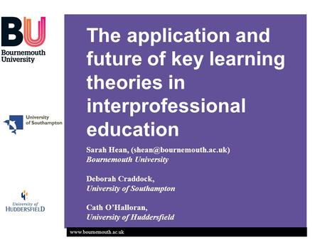 The application and future of key learning theories in interprofessional education Sarah Hean, Bournemouth.