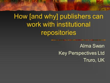 How [and why] publishers can work with institutional repositories Alma Swan Key Perspectives Ltd Truro, UK.