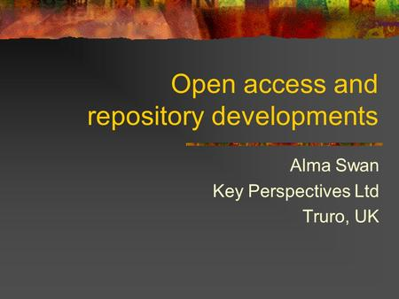 Open access and repository developments Alma Swan Key Perspectives Ltd Truro, UK.