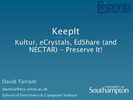 KeepIt -------------------------------------- Kultur, eCrystals, EdShare (and NECTAR) – Preserve It! David Tarrant School of Electronics.