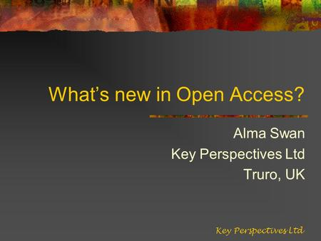 Whats new in Open Access? Alma Swan Key Perspectives Ltd Truro, UK Key Perspectives Ltd.
