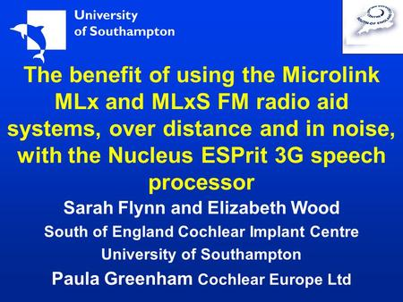 The benefit of using the Microlink MLx and MLxS FM radio aid systems, over distance and in noise, with the Nucleus ESPrit 3G speech processor Sarah Flynn.