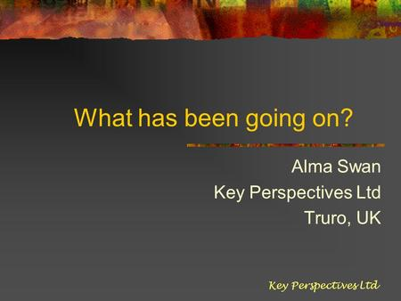 What has been going on? Alma Swan Key Perspectives Ltd Truro, UK Key Perspectives Ltd.
