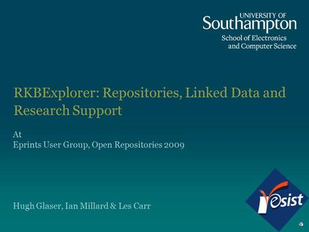 RKBExplorer: Repositories, Linked Data and Research Support Hugh Glaser, Ian Millard & Les Carr At Eprints User Group, Open Repositories 2009.