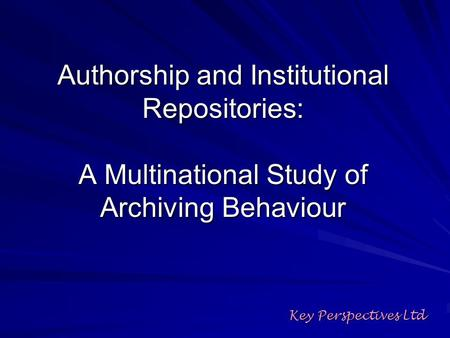 Authorship and Institutional Repositories: A Multinational Study of Archiving Behaviour Key Perspectives Ltd.