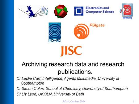 RCUK, Octiber 20041 Archiving research data and research publications. Dr Leslie Carr, Intelligence, Agents Multimedia, University of Southampton Dr Simon.