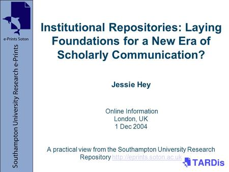 Institutional Repositories: Laying Foundations for a New Era of Scholarly Communication? Jessie Hey Online Information London, UK 1 Dec 2004 A practical.